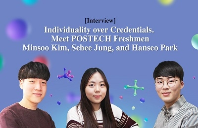 [Interview] Individuality over Credentials. Meet POSTECH Freshmen Minsoo Kim, Sehee Jung, and Hanseo Park